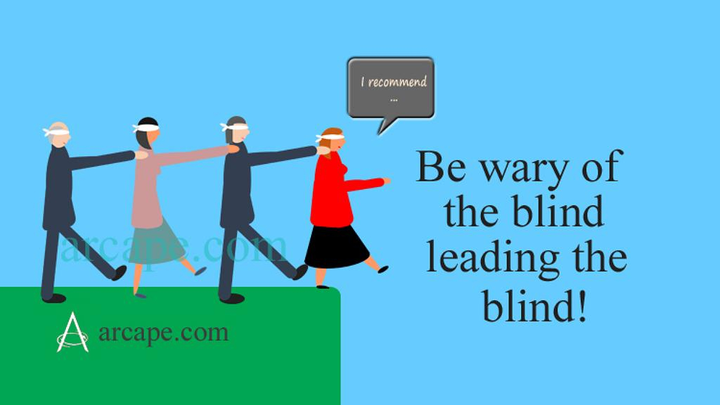 Be wary of the blind leading the blind